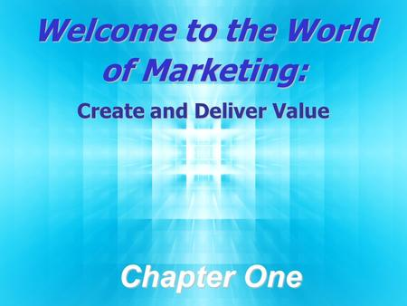 Welcome to the World of Marketing: Create and Deliver Value Chapter One.