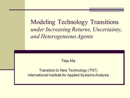 Modeling Technology Transitions under Increasing Returns, Uncertainty, and Heterogeneous Agents Tieju Ma Transition to New Technology (TNT) International.