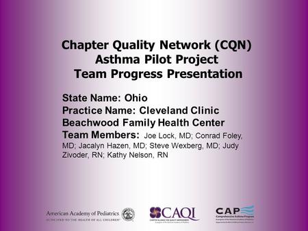 Chapter Quality Network (CQN) Asthma Pilot Project Team Progress Presentation State Name: Ohio Practice Name: Cleveland Clinic Beachwood Family Health.