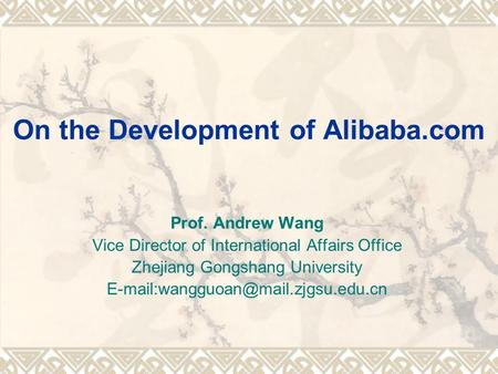 On the Development of Alibaba.com Prof. Andrew Wang Vice Director of International Affairs Office Zhejiang Gongshang University