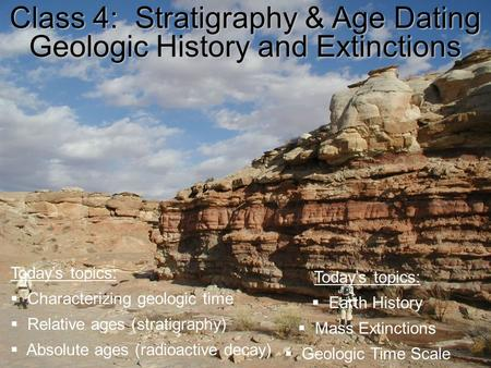 Class 4: Stratigraphy & Age Dating Geologic History and Extinctions Today's topics:  Characterizing geologic time  Relative ages (stratigraphy)  Absolute.