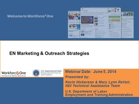 Welcome to Workforce 3 One U.S. Department of Labor Employment and Training Administration Webinar Date: June 5, 2014 Presented by: Kevin Nickerson & Mary.