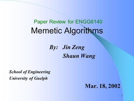 1 Paper Review for ENGG6140 Memetic Algorithms By: Jin Zeng Shaun Wang School of Engineering University of Guelph Mar. 18, 2002.