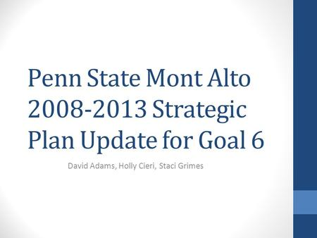 Penn State Mont Alto 2008-2013 Strategic Plan Update for Goal 6 David Adams, Holly Cieri, Staci Grimes.