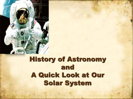 History of Astronomy and A Quick Look at Our Solar System.
