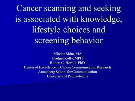 Cancer scanning and seeking is associated with knowledge, lifestyle choices and screening behavior Minsun Shim, MA Bridget Kelly, MPH Robert C. Hornik,