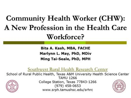 Community Health Worker (CHW): A New Profession in the Health Care Workforce? Bita A. Kash, MBA, FACHE Marlynn L. May, PhD, MDiv Ming Tai-Seale, PhD, MPH.