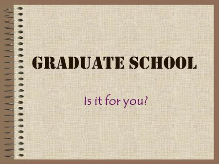 Graduate School Is it for you?. Reasons to attend Good Reasons –Graduate school is necessary to pursue your particular career. –Specialization in a particular.
