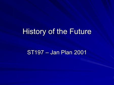 "History of the Future ST197 – Jan Plan 2001. Idea of the Course Largely but not exclusively Science Fiction –Claim: ""Get used to the future, it is where."