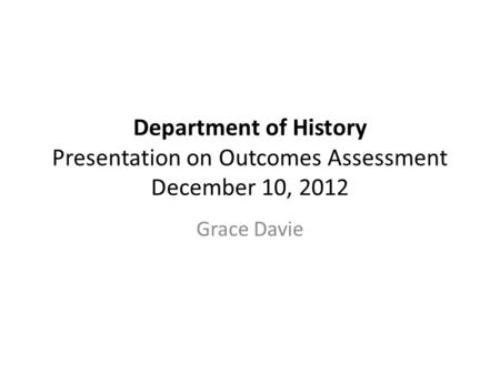 Department of History Presentation on Outcomes Assessment December 10, 2012 Grace Davie.