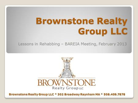 Brownstone Realty Group LLC Lessons in Rehabbing – BAREIA Meeting, February 2013 Brownstone Realty Group LLC * 302 Broadway Raynham MA * 508.409.7878.