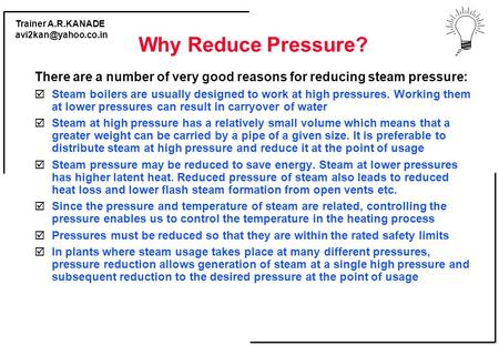 Trainer A.R.KANADE Why Reduce Pressure? There are a number of very good reasons for reducing steam pressure:  Steam boilers are usually.