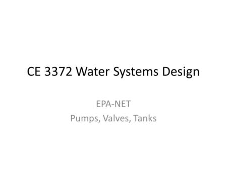 CE 3372 Water Systems Design EPA-NET Pumps, Valves, Tanks.