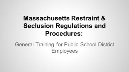Massachusetts Restraint & Seclusion Regulations and Procedures: General Training for Public School District Employees.
