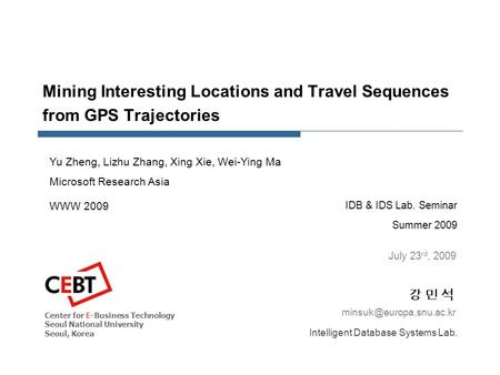 Mining Interesting Locations and Travel Sequences from GPS Trajectories IDB & IDS Lab. Seminar Summer 2009 강 민 석강 민 석 July 23 rd,