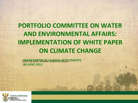 Click to edit Master subtitle style 6/8/12 PORTFOLIO COMMITTEE ON WATER AND ENVIRONMENTAL AFFAIRS: IMPLEMENTATION OF WHITE PAPER ON CLIMATE CHANGE DEPARTMENT.