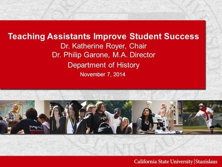 Teaching Assistants Improve Student Success Dr. Katherine Royer, Chair Dr. Philip Garone, M.A. Director Department of History November 7, 2014.