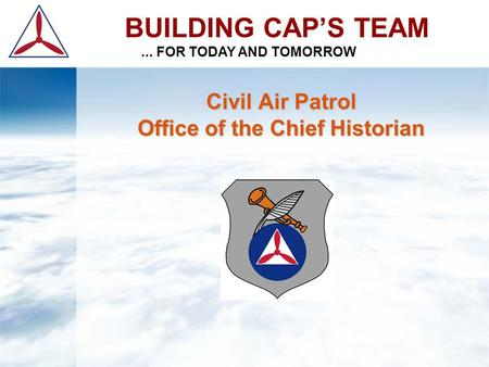 Civil Air Patrol Office of the Chief Historian BUILDING CAP'S TEAM... FOR TODAY AND TOMORROW.