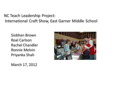 NC Teach Leadership Project: International Craft Show, East Garner Middle School Siobhan Brown Roal Carlson Rachel Chandler Ronnie Melvin Priyanka Shah.