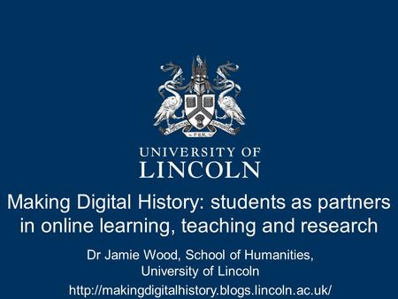 Making Digital History: students as partners in online learning, teaching and research Dr Jamie Wood, School of Humanities, University of Lincoln