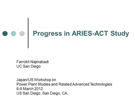 Progress in ARIES-ACT Study Farrokh Najmabadi UC San Diego Japan/US Workshop on Power Plant Studies and Related Advanced Technologies 8-9 March 2012 US.