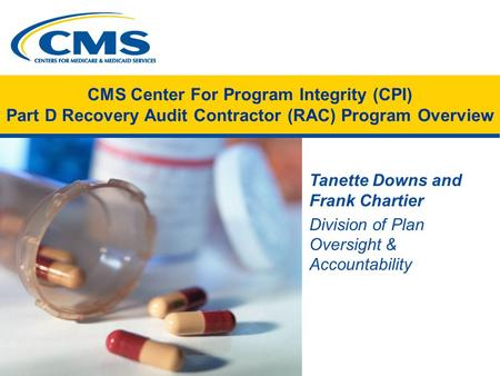 CMS Center For Program Integrity (CPI) Part D Recovery Audit Contractor (RAC) Program Overview Tanette Downs and Frank Chartier Division of Plan Oversight.