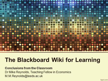 The Blackboard Wiki for Learning Conclusions from the Classroom Dr Mike Reynolds, Teaching Fellow in Economics