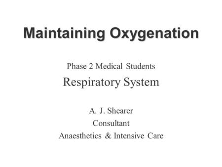 Maintaining Oxygenation Phase 2 Medical Students Respiratory System A. J. Shearer Consultant Anaesthetics & Intensive Care.