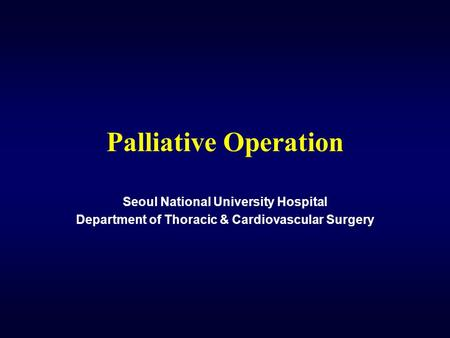 Palliative Operation Seoul National University Hospital Department of Thoracic & Cardiovascular Surgery.