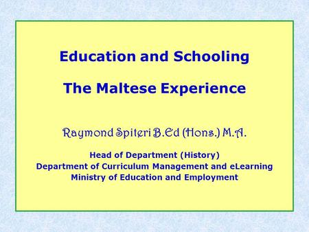 Education and Schooling The Maltese Experience Raymond Spiteri B.Ed (Hons.) M.A. Head of Department (History) Department of Curriculum Management and eLearning.