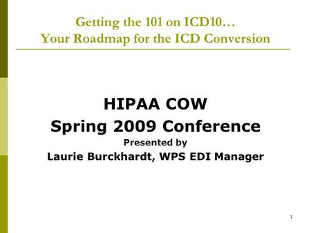 1 Getting the 101 on ICD10… Your Roadmap for the ICD Conversion HIPAA COW Spring 2009 Conference Presented by Laurie Burckhardt, WPS EDI Manager.