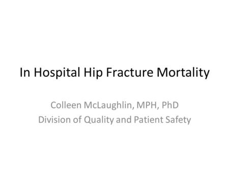 In Hospital Hip Fracture Mortality Colleen McLaughlin, MPH, PhD Division of Quality and Patient Safety.