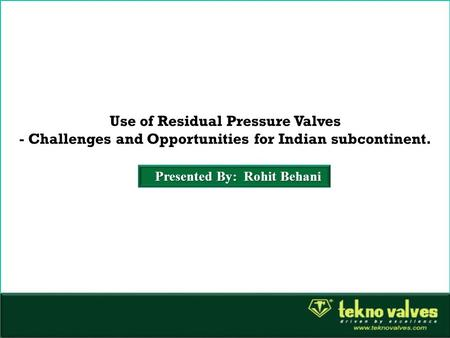 Use of Residual Pressure Valves - Challenges and Opportunities for Indian subcontinent. Presented By: Rohit Behani.