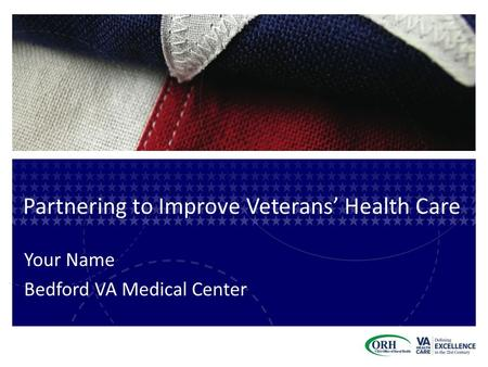 Partnering to Improve Veterans' Health Care Your Name Bedford VA Medical Center.