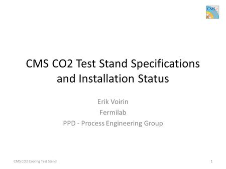 CMS CO2 Test Stand Specifications and Installation Status Erik Voirin Fermilab PPD - Process Engineering Group CMS CO2 Cooling Test Stand1.
