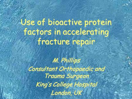 Use of bioactive protein factors in accelerating fracture repair M. Phillips Consultant Orthopaedic and Trauma Surgeon King's College Hospital London,