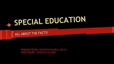 SPECIAL EDUCATION ALL ABOUT THE FACTS! PRESENTED BY: DOMINIC HAWES 1-26-15 CREATED BY : DOMINIC HAWES.