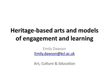 Heritage-based arts and models of engagement and learning Emily Dawson Art, Culture & Education.