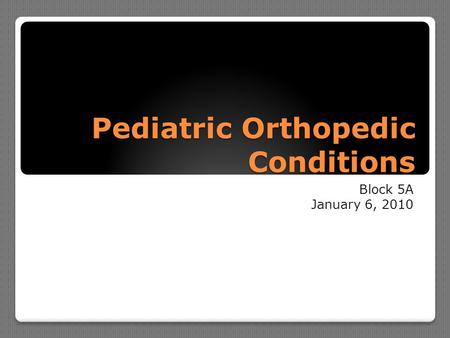 Pediatric Orthopedic Conditions Block 5A January 6, 2010.
