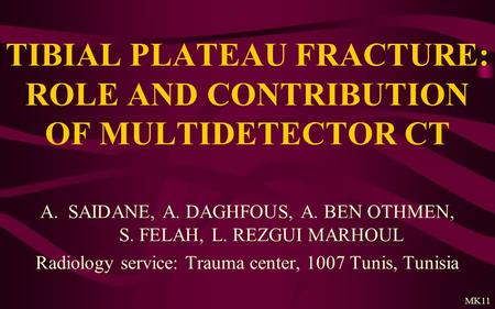 TIBIAL PLATEAU FRACTURE: ROLE AND CONTRIBUTION OF MULTIDETECTOR CT A.SAIDANE, A. DAGHFOUS, A. BEN OTHMEN, S. FELAH, L. REZGUI MARHOUL Radiology service: