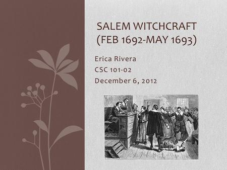 Erica Rivera CSC 101-02 December 6, 2012 SALEM WITCHCRAFT (FEB 1692-MAY 1693)
