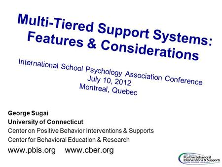 Multi-Tiered Support Systems: Features & Considerations International School Psychology Association Conference July 10, 2012 Montreal, Quebec George Sugai.