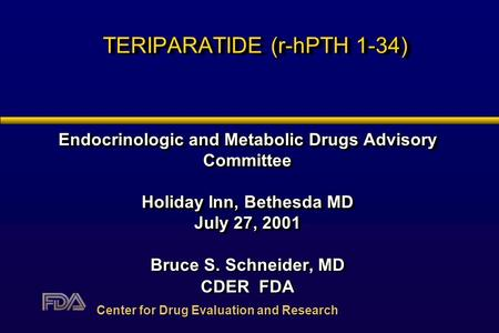 TERIPARATIDE (r-hPTH 1-34) Endocrinologic and Metabolic Drugs Advisory Committee Holiday Inn, Bethesda MD July 27, 2001 Bruce S. Schneider, MD CDER FDA.