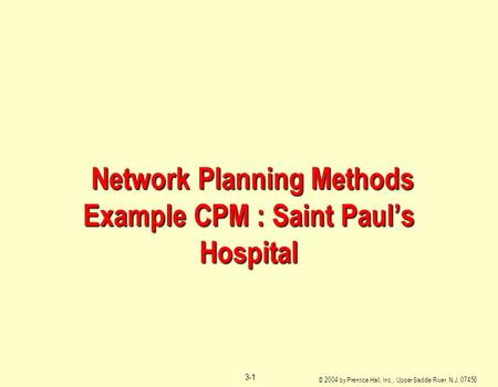 © 2004 by Prentice Hall, Inc., Upper Saddle River, N.J. 07458 3-1 Network Planning Methods Example CPM : Saint Paul's Hospital Network Planning Methods.