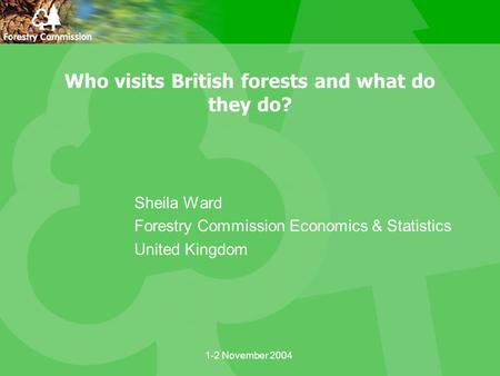 1-2 November 2004 Who visits British forests and what do they do? Sheila Ward Forestry Commission Economics & Statistics United Kingdom.