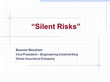 """Silent Risks"" Bassem Mesallam Vice President – Engineering Underwriting Oman Insurance Company."