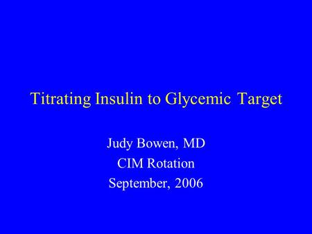 Titrating Insulin to Glycemic Target Judy Bowen, MD CIM Rotation September, 2006.