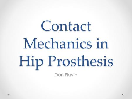 Contact Mechanics in Hip Prosthesis Dan Flavin. Background Prosthetic hips a common replacement joint in the US. Artificial ball and socket to replace.