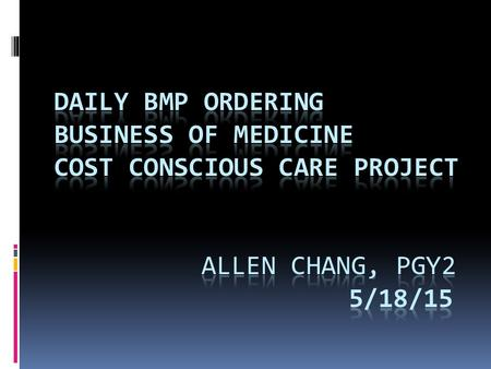 Objectives  Identify appropriate usage of BMP  Evaluate UCI Medicine Ward teams on usage of daily BMP and determining how often residents over-order.
