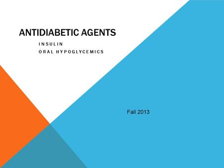 ANTIDIABETIC AGENTS INSULIN ORAL HYPOGLYCEMICS Fall 2013.